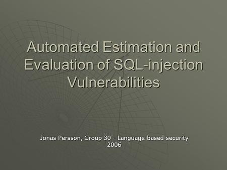 Automated Estimation and Evaluation of SQL-injection Vulnerabilities Jonas Persson, Group 30 - Language based security 2006.