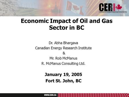 Economic Impact of Oil and Gas Sector in BC Dr. Abha Bhargava Canadian Energy Research Institute & Mr. Rob McManus R. McManus Consulting Ltd. January 19,