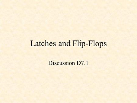 Latches and Flip-Flops Discussion D7.1. Latches and Flip-Flops Latches –SR Latch –D Latch Flip-Flops –D Flip-Flop –JK Flip-Flop –T Flip-Flop.
