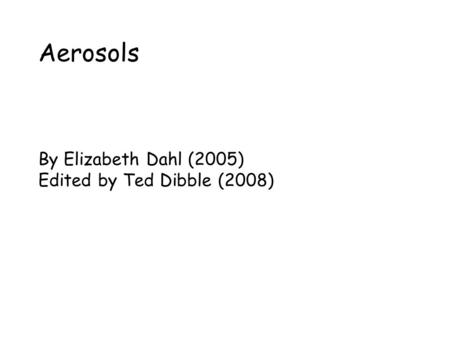 Aerosols By Elizabeth Dahl (2005) Edited by Ted Dibble (2008)