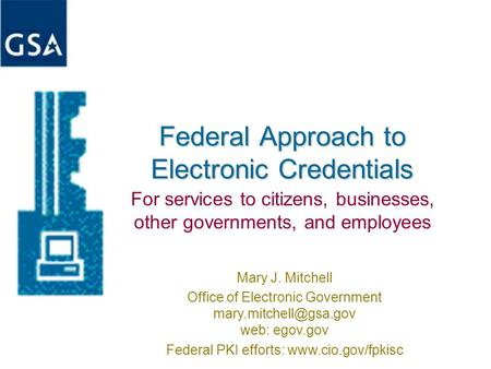 Federal Approach to Electronic Credentials For services to citizens, businesses, other governments, and employees Mary J. Mitchell Office of Electronic.