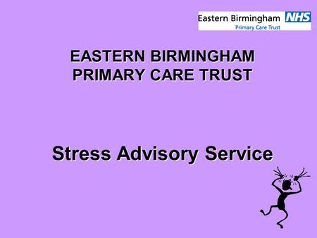 EASTERN BIRMINGHAM PRIMARY CARE TRUST Stress Advisory Service.