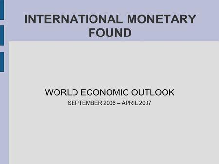 INTERNATIONAL MONETARY FOUND WORLD ECONOMIC OUTLOOK SEPTEMBER 2006 – APRIL 2007.