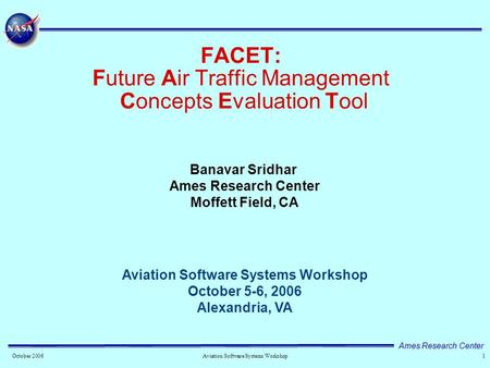 Ames Research Center 1October 2006 Aviation Software Systems Workshop FACET: Future Air Traffic <strong>Management</strong> Concepts Evaluation Tool Aviation Software Systems.