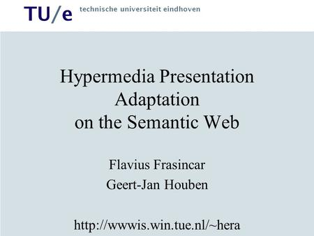 TU/e technische universiteit eindhoven Hypermedia Presentation Adaptation on the Semantic Web Flavius Frasincar Geert-Jan Houben
