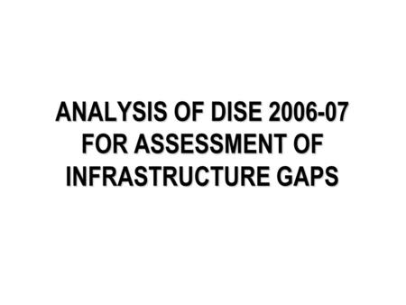 ANALYSIS OF DISE 2006-07 FOR ASSESSMENT OF INFRASTRUCTURE GAPS.