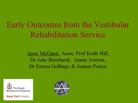Early Outcomes from the Vestibular Rehabilitation Service Anne McGann, Assoc Prof Keith Hill, Dr Julie Bernhardt, Jeanie Iverson, Dr Emma Gollings & Joanne.