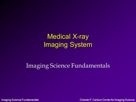 Imaging Science FundamentalsChester F. Carlson Center for Imaging Science Medical X-ray Imaging System Imaging Science Fundamentals.