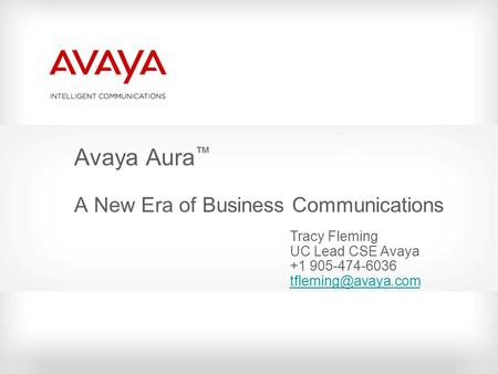 Avaya Aura ™ A New Era of Business Communications Tracy Fleming UC Lead CSE Avaya +1 905-474-6036