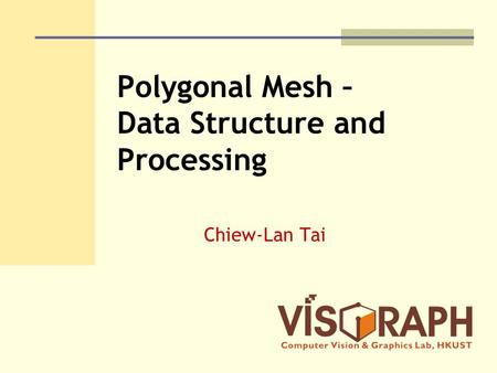 Polygonal Mesh – Data Structure and Processing Chiew-Lan Tai.