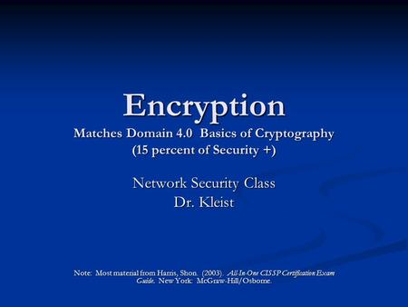 Encryption Matches Domain 4.0 Basics of Cryptography (15 percent of Security +) Network Security Class Dr. Kleist Note: Most material from Harris, Shon.