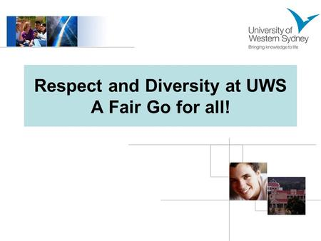 Respect and Diversity at UWS A Fair Go for all!. Welcome to UWS! UWS is a secular university, serving a multicultural community. We are a diverse community.