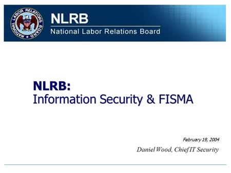 NLRB: Information Security & FISMA Daniel Wood, Chief IT Security February 19, 2004.