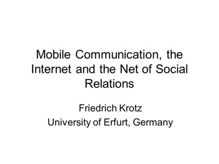 Mobile Communication, the Internet and the Net of Social Relations Friedrich Krotz University of Erfurt, Germany.