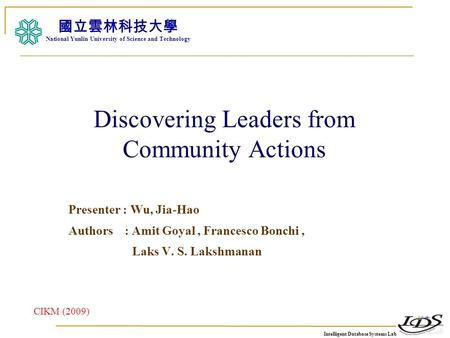Intelligent Database Systems Lab N.Y.U.S.T. I. M. Discovering Leaders from Community Actions Presenter : Wu, Jia-Hao Authors : Amit Goyal, Francesco Bonchi,