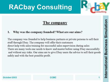 RACbay Consulting International Business Simulation October 2003CCBC1 The company 1.Why was the company founded? What are our aims? The company was founded.
