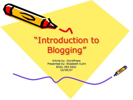 """Introduction to Blogging"" Article by: WordPress Presented by: Elizabeth Kuhn Presented by: Elizabeth Kuhn ENGL 393 0401 10/09/07."