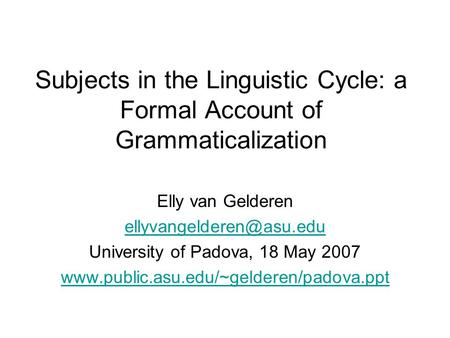 Subjects in the Linguistic Cycle: a Formal Account of Grammaticalization Elly van Gelderen University of Padova, 18 May 2007