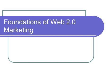Foundations of Web 2.0 Marketing. Let's Revisit: What is traditional Marketing all about? What is different about Web 2.0 Marketing?