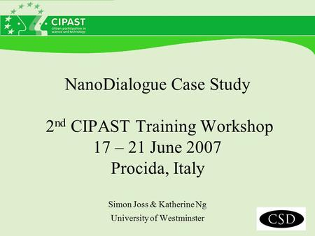 NanoDialogue Case Study 2 nd CIPAST Training Workshop 17 – 21 June 2007 Procida, Italy Simon Joss & Katherine Ng University of Westminster.