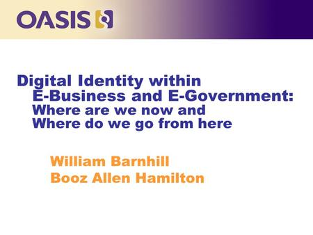 Digital Identity within E-Business and E-Government: Where are we now and Where do we go from here William Barnhill Booz Allen Hamilton.