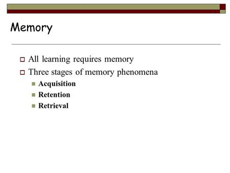 Memory  All learning requires memory  Three stages of memory phenomena Acquisition Retention Retrieval.