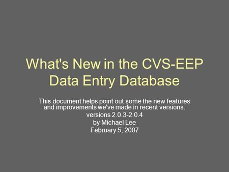 What's New in the CVS-EEP Data Entry Database This document helps point out some the new features and improvements we've made in recent versions. versions.