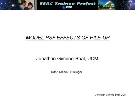 Jonathan Gimeno Boal, UCM MODEL PSF EFFECTS OF PILE-UP Jonathan Gimeno Boal, UCM Tutor: Martin Stuhlinger.