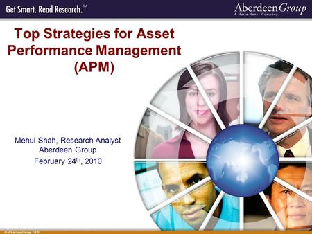 © AberdeenGroup 2009 Top Strategies for Asset Performance Management (APM) Mehul Shah, Research Analyst Aberdeen Group February 24 th, 2010.