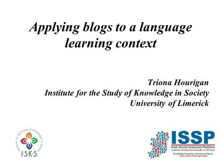 Applying blogs to a language learning context Tríona Hourigan Institute for the Study of Knowledge in Society University of Limerick.