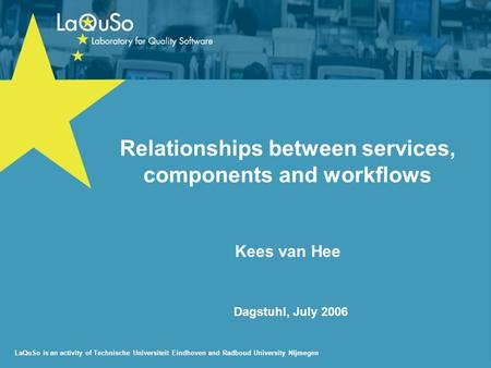 LaQuSo is an activity of Technische Universiteit Eindhoven and Radboud University Nijmegen Dagstuhl, July 2006 Relationships between services, components.