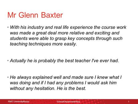 RMIT University©yyyy School/Department/Area 1 Mr Glenn Baxter With his industry and real life experience the course work was made a great deal more relative.