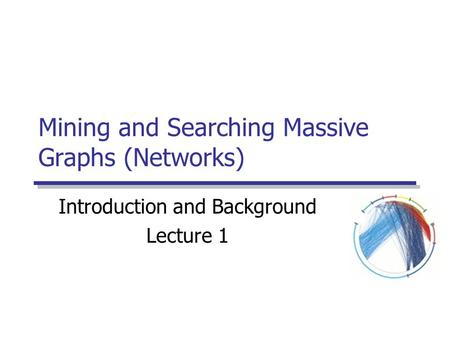 Mining and Searching Massive Graphs (Networks) Introduction and Background Lecture 1.