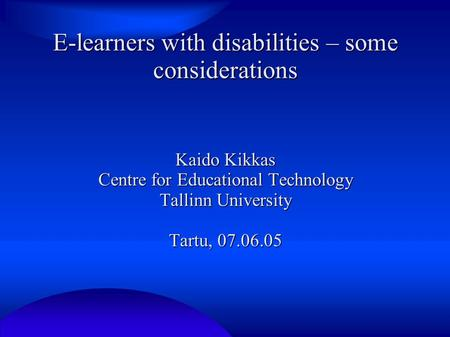 E-learners with disabilities – some considerations Kaido Kikkas Centre <strong>for</strong> Educational Technology Tallinn University Tartu, 07.06.05.