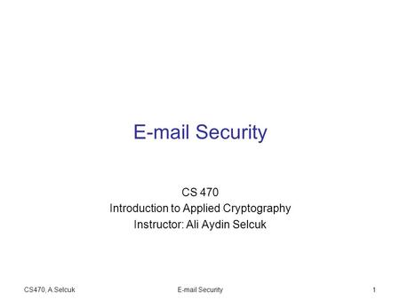 CS470, A.SelcukE-mail Security1 CS 470 Introduction to Applied Cryptography Instructor: Ali Aydin Selcuk.