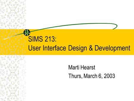 SIMS 213: User Interface Design & Development Marti Hearst Thurs, March 6, 2003.