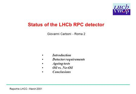 Status of the LHCb RPC detector Giovanni Carboni - Roma 2 Introduction Detector requirements Ageing tests Oil vs. No-Oil Conclusions Report to LHCC - March.