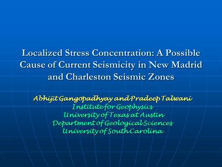 Localized Stress Concentration: A Possible Cause of Current Seismicity in New Madrid and Charleston Seismic Zones Abhijit Gangopadhyay and Pradeep Talwani.