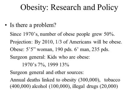 Obesity: Research and Policy Is there a problem? Since 1970's, number of obese people grew 50%. Projection: By 2010, 1/3 of Americans will be obese. Obese: