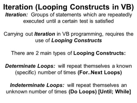Iteration (Looping Constructs in VB) Iteration: Groups of statements which are repeatedly executed until a certain test is satisfied Carrying out Iteration.