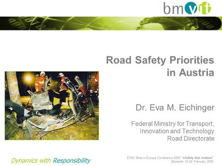 Dynamics with Responsibility Road Safety Priorities in Austria Dr. Eva M. Eichinger Federal Ministry for Transport, Innovation and Technology Road Directorate.
