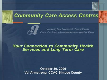 Community Care Access Centres Your Connection to Community Health Services and Long Term Care October 30, 2006 Val Armstrong, CCAC Simcoe County.