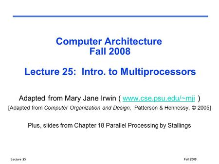 Lecture 25Fall 2008 Computer Architecture Fall 2008 Lecture 25: Intro. to Multiprocessors Adapted from Mary Jane Irwin ( www.cse.psu.edu/~mji )www.cse.psu.edu/~mji.