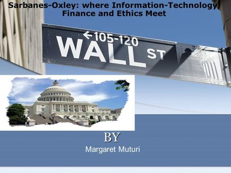 BY BY Margaret Muturi Sarbanes-Oxley: where Information-Technology, Finance and Ethics Meet.