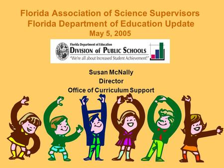 Florida Association of Science Supervisors Florida Department of Education Update May 5, 2005 Susan McNally Director Office of Curriculum Support.
