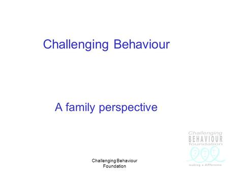Challenging Behaviour Foundation Challenging Behaviour A family perspective.