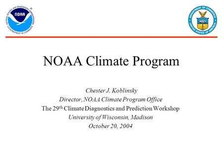 NOAA Climate Program Chester J. Koblinsky Director, NOAA Climate Program Office The 29 th Climate Diagnostics and Prediction Workshop University of Wisconsin,