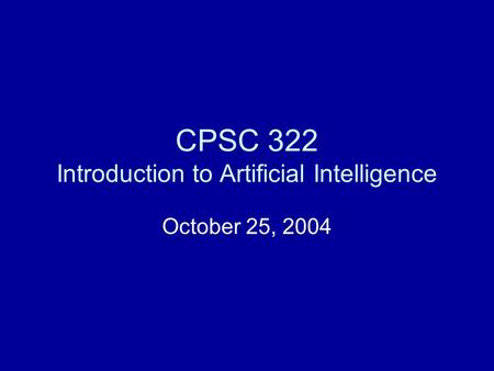CPSC 322 Introduction to Artificial Intelligence October 25, 2004.