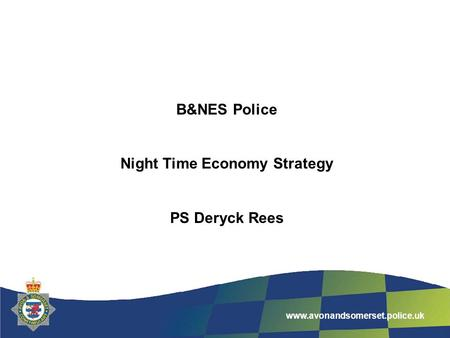 www.avonandsomerset.police.uk B&NES Police Night Time Economy Strategy PS Deryck Rees.