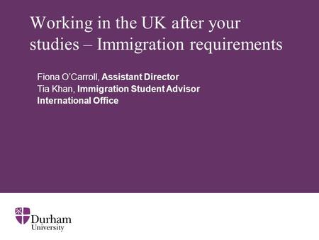 Working in the UK after your studies – Immigration requirements Fiona O'Carroll, Assistant Director Tia Khan, Immigration Student Advisor International.